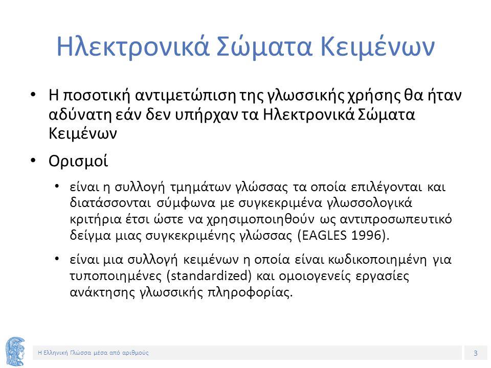 3 Η Ελληνική Γλώσσα μέσα από αριθμούς Ηλεκτρονικά Σώματα Κειμένων Η ποσοτική αντιμετώπιση της γλωσσικής χρήσης θα ήταν αδύνατη εάν δεν υπήρχαν τα Ηλεκτρονικά Σώματα Κειμένων Ορισμοί είναι η συλλογή τμημάτων γλώσσας τα οποία επιλέγονται και διατάσσονται σύμφωνα με συγκεκριμένα γλωσσολογικά κριτήρια έτσι ώστε να χρησιμοποιηθούν ως αντιπροσωπευτικό δείγμα μιας συγκεκριμένης γλώσσας (EAGLES 1996).