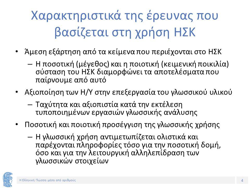 4 Η Ελληνική Γλώσσα μέσα από αριθμούς Χαρακτηριστικά της έρευνας που βασίζεται στη χρήση ΗΣΚ Άμεση εξάρτηση από τα κείμενα που περιέχονται στο ΗΣΚ – Η ποσοτική (μέγεθος) και η ποιοτική (κειμενική ποικιλία) σύσταση του ΗΣΚ διαμορφώνει τα αποτελέσματα που παίρνουμε από αυτό Αξιοποίηση των Η/Υ στην επεξεργασία του γλωσσικού υλικού – Ταχύτητα και αξιοπιστία κατά την εκτέλεση τυποποιημένων εργασιών γλωσσικής ανάλυσης Ποσοτική και ποιοτική προσέγγιση της γλωσσικής χρήσης – Η γλωσσική χρήση αντιμετωπίζεται ολιστικά και παρέχονται πληροφορίες τόσο για την ποσοτική δομή, όσο και για την λειτουργική αλληλεπίδραση των γλωσσικών στοιχείων