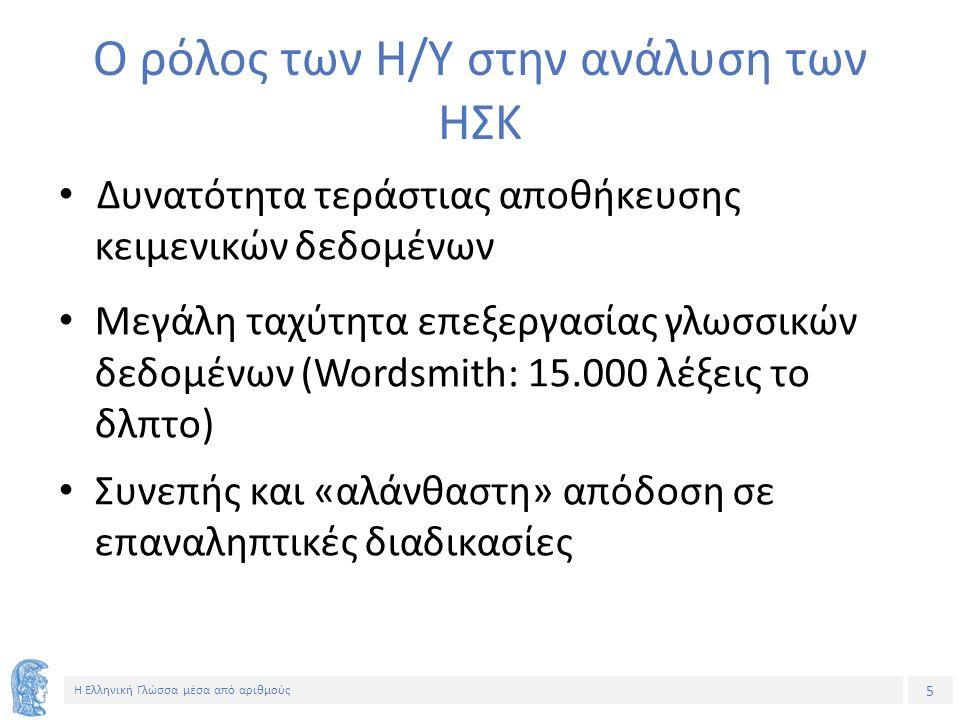 5 Η Ελληνική Γλώσσα μέσα από αριθμούς Ο ρόλος των Η/Υ στην ανάλυση των ΗΣΚ Δυνατότητα τεράστιας αποθήκευσης κειμενικών δεδομένων Μεγάλη ταχύτητα επεξεργασίας γλωσσικών δεδομένων (Wordsmith: 15.000 λέξεις το δλπτο) Συνεπής και «αλάνθαστη» απόδοση σε επαναληπτικές διαδικασίες