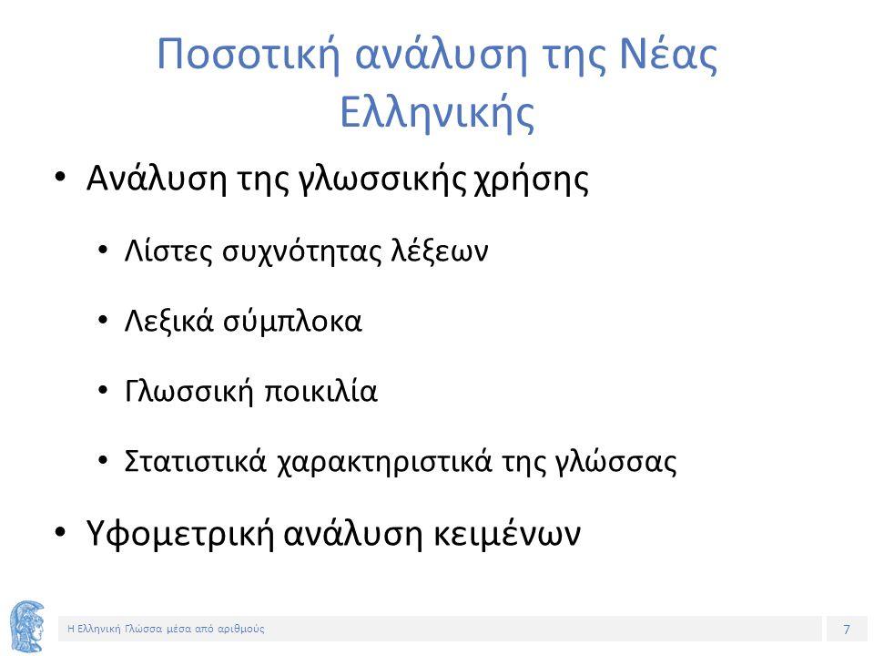 7 Η Ελληνική Γλώσσα μέσα από αριθμούς Ποσοτική ανάλυση της Νέας Ελληνικής Ανάλυση της γλωσσικής χρήσης Λίστες συχνότητας λέξεων Λεξικά σύμπλοκα Γλωσσική ποικιλία Στατιστικά χαρακτηριστικά της γλώσσας Υφομετρική ανάλυση κειμένων