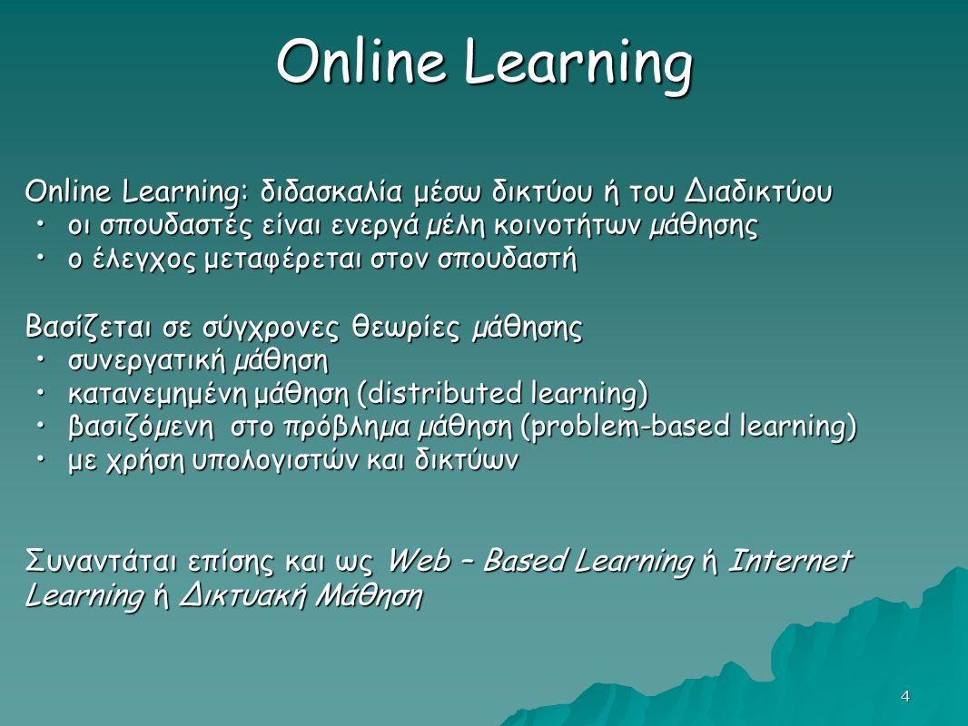 4 Online Learning Online Learning: διδασκαλία μέσω δικτύου ή του Διαδικτύου οι σπουδαστές είναι ενεργά µέλη κοινοτήτων µάθησηςοι σπουδαστές είναι ενεργά µέλη κοινοτήτων µάθησης ο έλεγχος μεταφέρεται στον σπουδαστήο έλεγχος μεταφέρεται στον σπουδαστή Βασίζεται σε σύγχρονες θεωρίες µάθησης συνεργατική µάθησησυνεργατική µάθηση κατανεμημένη μάθηση (distributed learning)κατανεμημένη μάθηση (distributed learning) βασιζόµενη στο πρόβληµα µάθηση (problem-based learning)βασιζόµενη στο πρόβληµα µάθηση (problem-based learning) με χρήση υπολογιστών και δικτύωνμε χρήση υπολογιστών και δικτύων Συναντάται επίσης και ως Web – Based Learning ή Internet Learning ή Δικτυακή Μάθηση