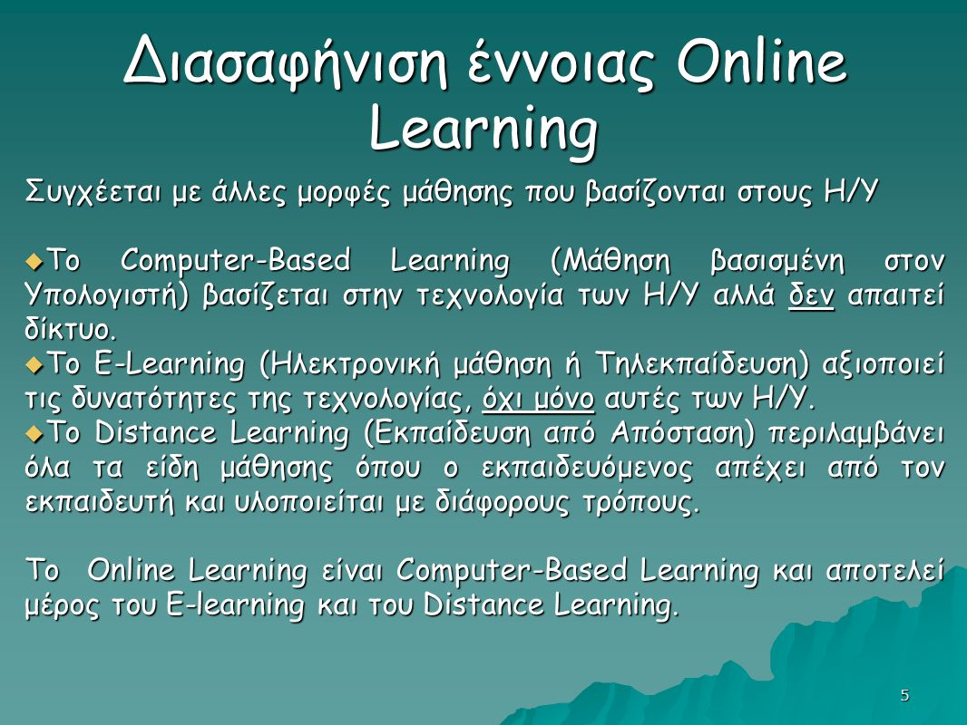 5 Διασαφήνιση έννοιας Online Learning Συγχέεται με άλλες μορφές μάθησης που βασίζονται στους Η/Υ  Το Computer-Based Learning (Μάθηση βασισμένη στον Υπολογιστή) βασίζεται στην τεχνολογία των Η/Υ αλλά δεν απαιτεί δίκτυο.