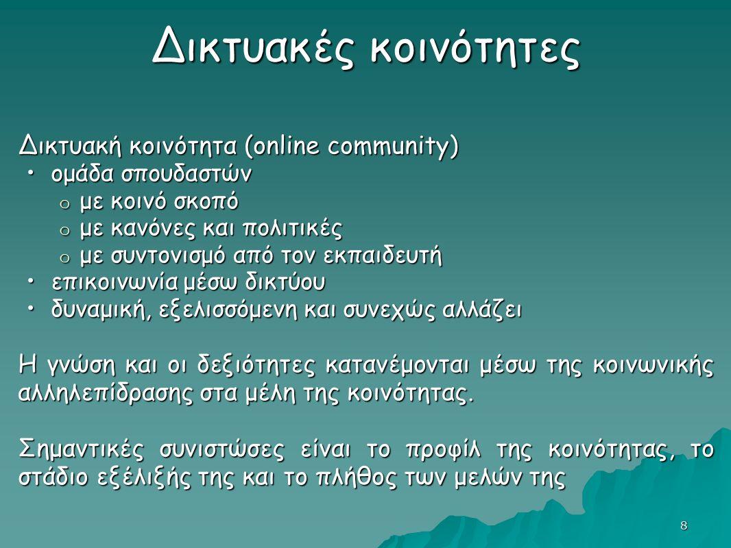 8 Δικτυακές κοινότητες Δικτυακή κοινότητα (online community) ομάδα σπουδαστώνομάδα σπουδαστών o με κοινό σκοπό o με κανόνες και πολιτικές o με κανόνες και πολιτικές o με συντονισμό από τον εκπαιδευτή επικοινωνία μέσω δικτύουεπικοινωνία μέσω δικτύου δυναμική, εξελισσόμενη και συνεχώς αλλάζειδυναμική, εξελισσόμενη και συνεχώς αλλάζει Η γνώση και οι δεξιότητες κατανέμονται μέσω της κοινωνικής αλληλεπίδρασης στα μέλη της κοινότητας.