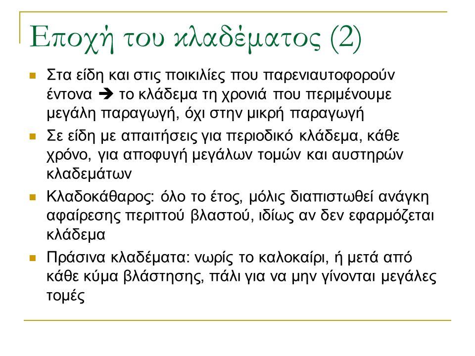 Εποχή του κλαδέματος (2) Στα είδη και στις ποικιλίες που παρενιαυτοφορούν έντονα  το κλάδεμα τη χρονιά που περιμένουμε μεγάλη παραγωγή, όχι στην μικρή παραγωγή Σε είδη με απαιτήσεις για περιοδικό κλάδεμα, κάθε χρόνο, για αποφυγή μεγάλων τομών και αυστηρών κλαδεμάτων Κλαδοκάθαρος: όλο το έτος, μόλις διαπιστωθεί ανάγκη αφαίρεσης περιττού βλαστού, ιδίως αν δεν εφαρμόζεται κλάδεμα Πράσινα κλαδέματα: νωρίς το καλοκαίρι, ή μετά από κάθε κύμα βλάστησης, πάλι για να μην γίνονται μεγάλες τομές