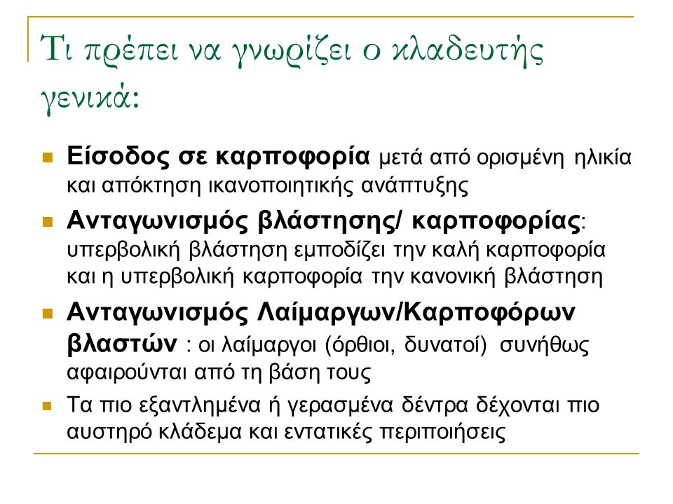 Τι πρέπει να γνωρίζει ο κλαδευτής γενικά: Είσοδος σε καρποφορία μετά από ορισμένη ηλικία και απόκτηση ικανοποιητικής ανάπτυξης Ανταγωνισμός βλάστησης/ καρποφορίας : υπερβολική βλάστηση εμποδίζει την καλή καρποφορία και η υπερβολική καρποφορία την κανονική βλάστηση Ανταγωνισμός Λαίμαργων/Καρποφόρων βλαστών : οι λαίμαργοι (όρθιοι, δυνατοί) συνήθως αφαιρούνται από τη βάση τους Τα πιο εξαντλημένα ή γερασμένα δέντρα δέχονται πιο αυστηρό κλάδεμα και εντατικές περιποιήσεις