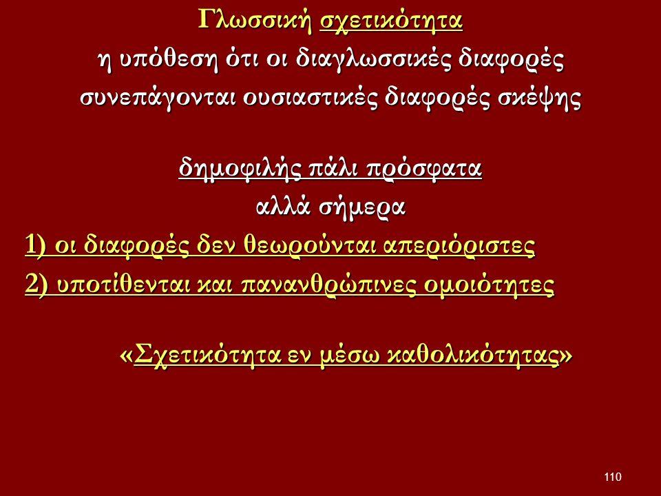 110 Γλωσσική σχετικότητα η υπόθεση ότι οι διαγλωσσικές διαφορές συνεπάγονται ουσιαστικές διαφορές σκέψης δημοφιλής πάλι πρόσφατα αλλά σήμερα 1) οι διαφορές δεν θεωρούνται απεριόριστες 2) υποτίθενται και πανανθρώπινες ομοιότητες «Σχετικότητα εν μέσω καθολικότητας» «Σχετικότητα εν μέσω καθολικότητας»