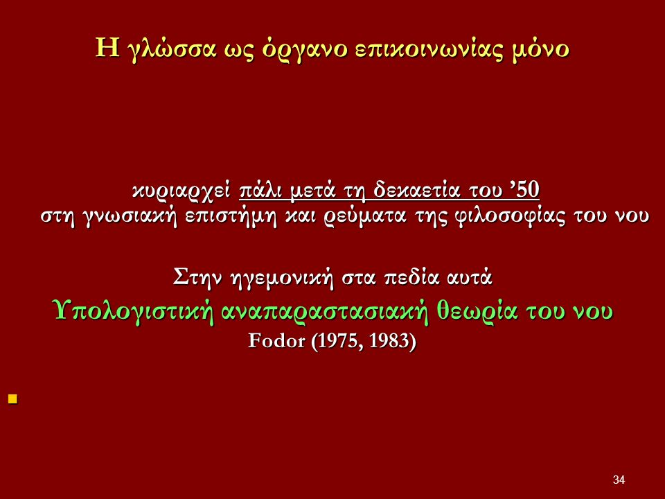 34 Η γλώσσα ως όργανο επικοινωνίας μόνο κυριαρχεί πάλι μετά τη δεκαετία του '50 στη γνωσιακή επιστήμη και ρεύματα της φιλοσοφίας του νου κυριαρχεί πάλι μετά τη δεκαετία του '50 στη γνωσιακή επιστήμη και ρεύματα της φιλοσοφίας του νου Στην ηγεμονική στα πεδία αυτά Υπολογιστική αναπαραστασιακή θεωρία του νου Fodor (1975, 1983)