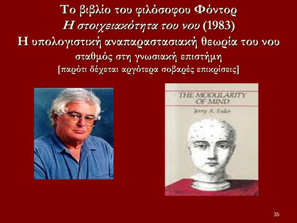 Το βιβλίο του φιλόσοφου Φόντορ Η στοιχειακότητα του νου (1983) Η υπολογιστική αναπαραστασιακή θεωρία του νου σταθμός στη γνωσιακή επιστήμη [παρότι δέχεται αργότερα σοβαρές επικρίσεις] 35