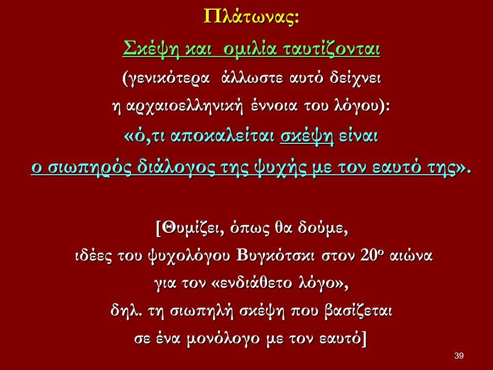 Πλάτωνας: Σκέψη και ομιλία ταυτίζονται (γενικότερα άλλωστε αυτό δείχνει η αρχαιοελληνική έννοια του λόγου): «ό,τι αποκαλείται σκέψη είναι ο σιωπηρός διάλογος της ψυχής με τον εαυτό της».