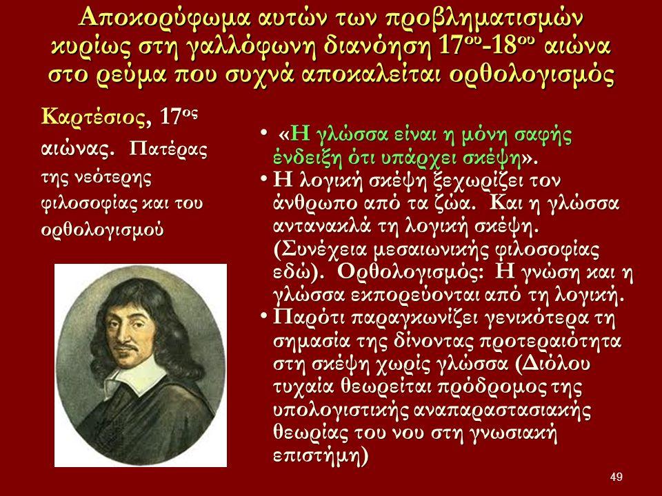 Αποκορύφωμα αυτών των προβληματισμών κυρίως στη γαλλόφωνη διανόηση 17 ου -18 ου αιώνα στο ρεύμα που συχνά αποκαλείται ορθολογισμός 49 Καρτέσιος, 17 ος αιώνας.