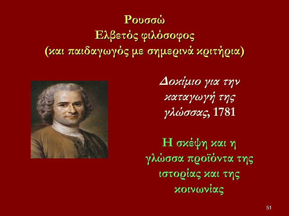 Ρουσσώ Ελβετός φιλόσοφος (και παιδαγωγός με σημερινά κριτήρια) 51 Δοκίμιο για την καταγωγή της γλώσσας, 1781 Η σκέψη και η γλώσσα προϊόντα της ιστορίας και της κοινωνίας
