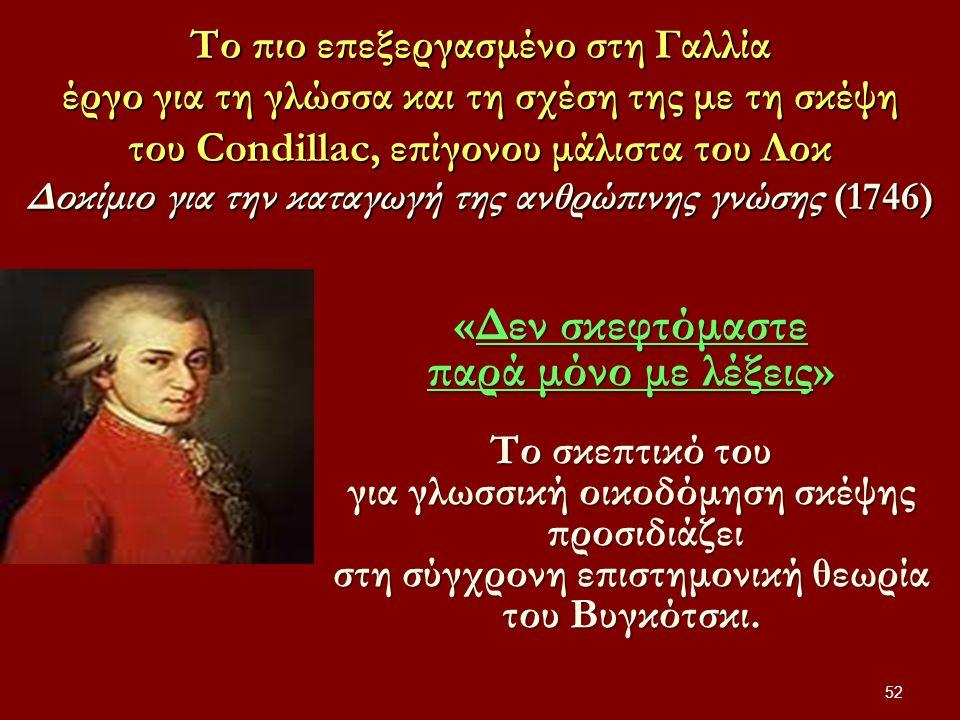 Το πιο επεξεργασμένο στη Γαλλία έργο για τη γλώσσα και τη σχέση της με τη σκέψη του Condillac, επίγονου μάλιστα του Λοκ Δοκίμιο για την καταγωγή της ανθρώπινης γνώσης (1746) 52 «Δεν σκεφτόμαστε παρά μόνο με λέξεις» Το σκεπτικό του για γλωσσική οικοδόμηση σκέψης προσιδιάζει στη σύγχρονη επιστημονική θεωρία του Βυγκότσκι.