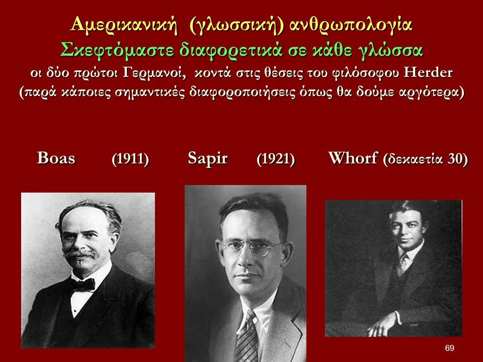 Αμερικανική (γλωσσική) ανθρωπολογία Σκεφτόμαστε διαφορετικά σε κάθε γλώσσα οι δύο πρώτοι Γερμανοί, κοντά στις θέσεις του φιλόσοφου Herder (παρά κάποιες σημαντικές διαφοροποιήσεις όπως θα δούμε αργότερα) Boas (1911) Sapir (1921) Whorf (δεκαετία 30) 69