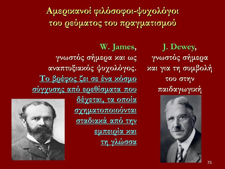 Αμερικανοί φιλόσοφοι-ψυχολόγοι του ρεύματος του πραγματισμού 75 W.James, γνωστός σήμερα και ως αναπτυξιακός ψυχολόγος.