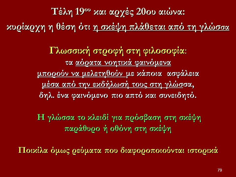 79 Τέλη 19 ου και αρχές 20ου αιώνα: κυρίαρχη η θέση ότι η σκέψη πλάθεται από τη γλώσ σα Γλωσσική στροφή στη φιλοσοφία: τα αόρατα νοητικά φαινόμενα μπορούν να μελετηθούν με κάποια ασφάλεια μέσα από την εκδήλωσή τους στη γλώσσα, δηλ.