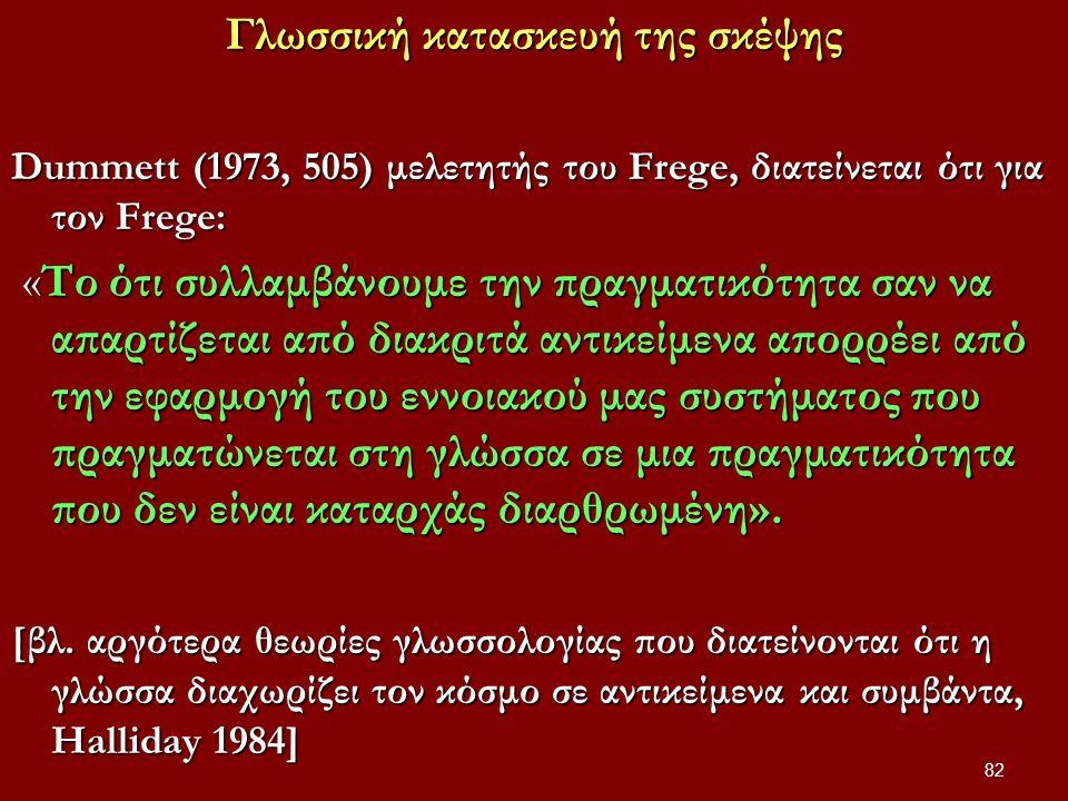 Γλωσσική κατασκευή της σκέψης Dummett (1973, 505) μελετητής του Frege, διατείνεται ότι για τον Frege: «Το ότι συλλαμβάνουμε την πραγματικότητα σαν να απαρτίζεται από διακριτά αντικείμενα απορρέει από την εφαρμογή του εννοιακού μας συστήματος που πραγματώνεται στη γλώσσα σε μια πραγματικότητα που δεν είναι καταρχάς διαρθρωμένη».