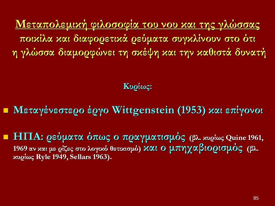 85 Μεταπολεμική φιλοσοφία του νου και της γλώσσας ποικίλα και διαφορετικά ρεύματα συγκλίνουν στο ότι η γλώσσα διαμορφώνει τη σκέψη και την καθιστά δυνατή Κυρίως: Μεταγένεστερο έργο Wittgenstein (1953) και επίγονοι Μεταγένεστερο έργο Wittgenstein (1953) και επίγονοι ΗΠΑ: ρεύματα όπως ο πραγματισμός (βλ.