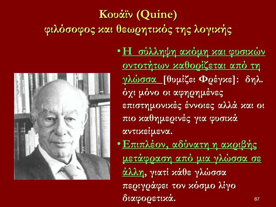 Koυάϊν (Quine) φιλόσοφος και θεωρητικός της λογικής 87 Η σύλληψη ακόμη και φυσικών οντοτήτων καθορίζεται από τη γλώσσα [θυμίζει Φρέγκε]: δηλ.