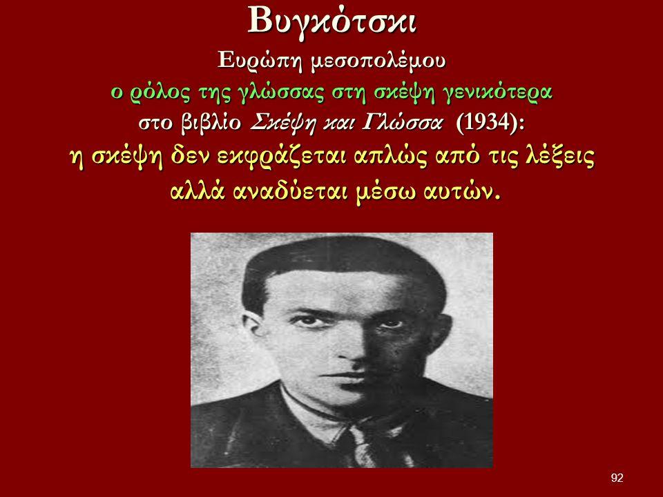 Βυγκότσκι Ευρώπη μεσοπολέμου ο ρόλος της γλώσσας στη σκέψη γενικότερα στο βιβλίο Σκέψη και Γλώσσα (1934): η σκέψη δεν εκφράζεται απλώς από τις λέξεις αλλά αναδύεται μέσω αυτών.
