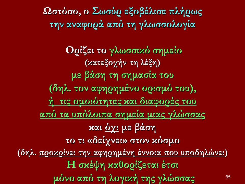 Ωστόσο, ο Σωσύρ εξοβέλισε πλήρως την αναφορά από τη γλωσσολογία Ορίζει το γλωσσικό σημείο Ορίζει το γλωσσικό σημείο (κατεξοχήν τη λέξη) με βάση τη σημασία του (δηλ.