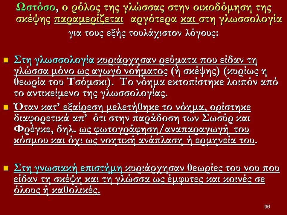 96 Ωστόσο, ο ρόλος της γλώσσας στην οικοδόμηση της σκέψης παραμερίζεται αργότερα και στη γλωσσολογία για τους εξής τουλάχιστον λόγους: Στη γλωσσολογία κυριάρχησαν ρεύματα που είδαν τη γλώσσα μόνο ως αγωγό νοήματος (ή σκέψης) (κυρίως η θεωρία του Τσόμσκι).