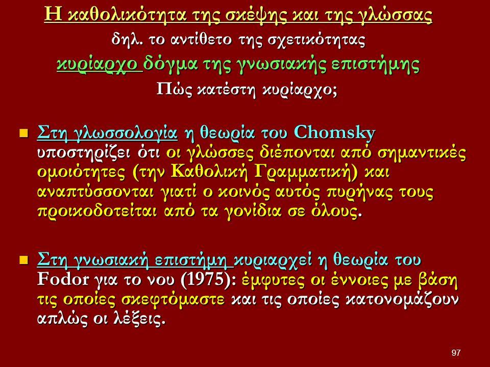 97 Η καθολικότητα της σκέψης και της γλώσσας δηλ. το αντίθετο της σχετικότητας κυρίαρχο δόγμα της γνωσιακής επιστήμης Πώς κατέστη κυρίαρχο; Στη γλωσσο