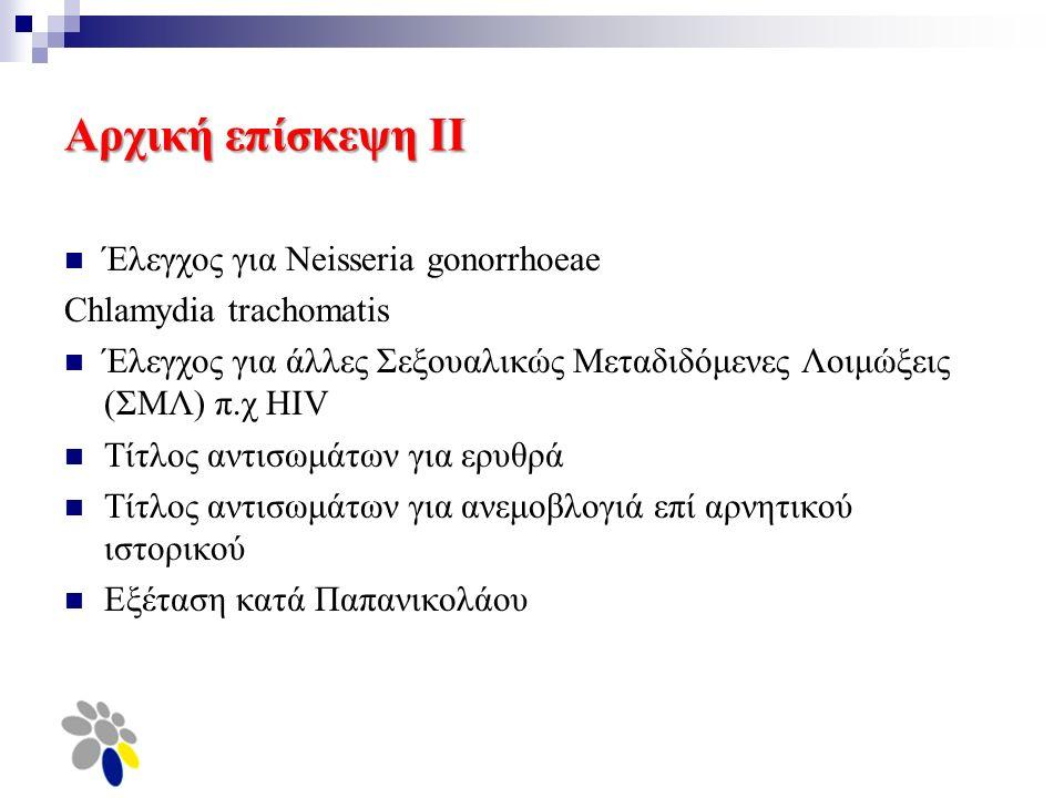 Αρχική επίσκεψη ΙΙ Έλεγχος για Neisseria gonorrhoeae Chlamydia trachomatis Έλεγχος για άλλες Σεξουαλικώς Μεταδιδόμενες Λοιμώξεις (ΣΜΛ) π.χ HIV Τίτλος αντισωμάτων για ερυθρά Τίτλος αντισωμάτων για ανεμοβλογιά επί αρνητικού ιστορικού Εξέταση κατά Παπανικολάου
