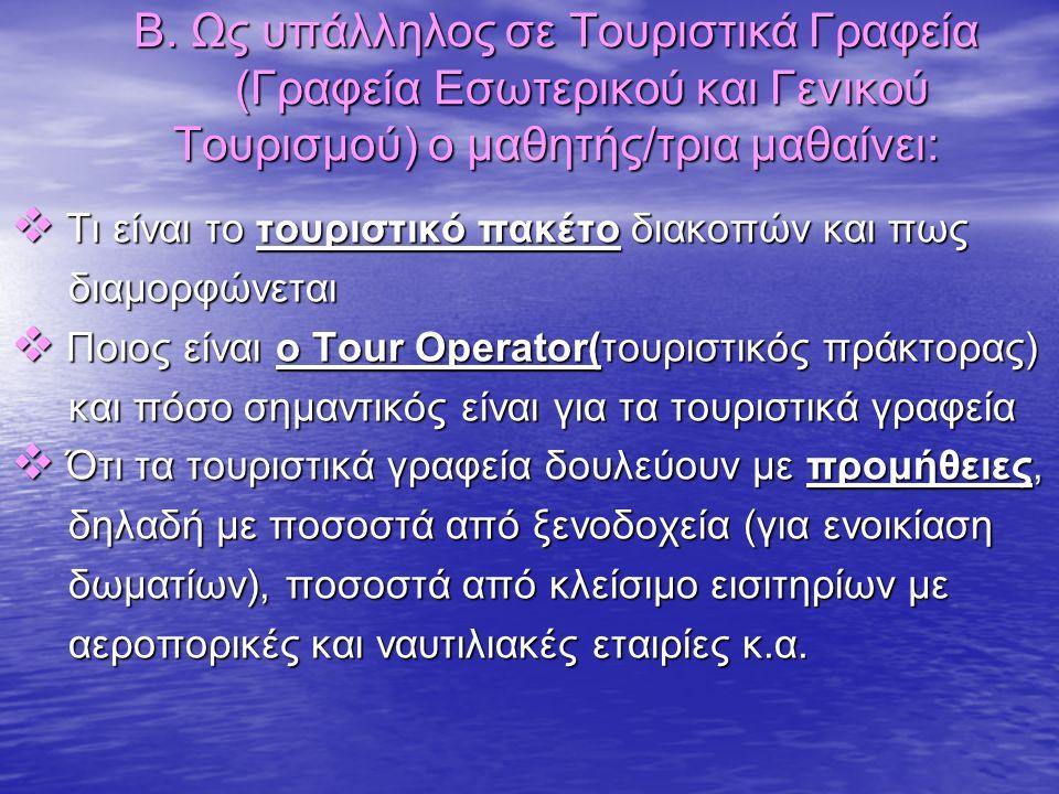 Β. Ως υπάλληλος σε Τουριστικά Γραφεία (Γραφεία Εσωτερικού και Γενικού Τουρισμού) ο μαθητής/τρια μαθαίνει:  Τι είναι το τουριστικό πακέτο διακοπών και