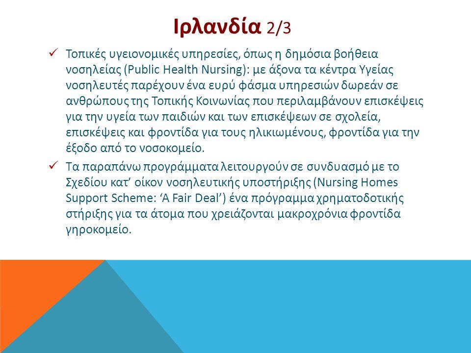 Ιρλανδία 2/3 Τοπικές υγειονομικές υπηρεσίες, όπως η δημόσια βοήθεια νοσηλείας (Public Health Nursing): με άξονα τα κέντρα Υγείας νοσηλευτές παρέχουν ένα ευρύ φάσμα υπηρεσιών δωρεάν σε ανθρώπους της Τοπικής Κοινωνίας που περιλαμβάνουν επισκέψεις για την υγεία των παιδιών και των επισκέψεων σε σχολεία, επισκέψεις και φροντίδα για τους ηλικιωμένους, φροντίδα για την έξοδο από το νοσοκομείο.