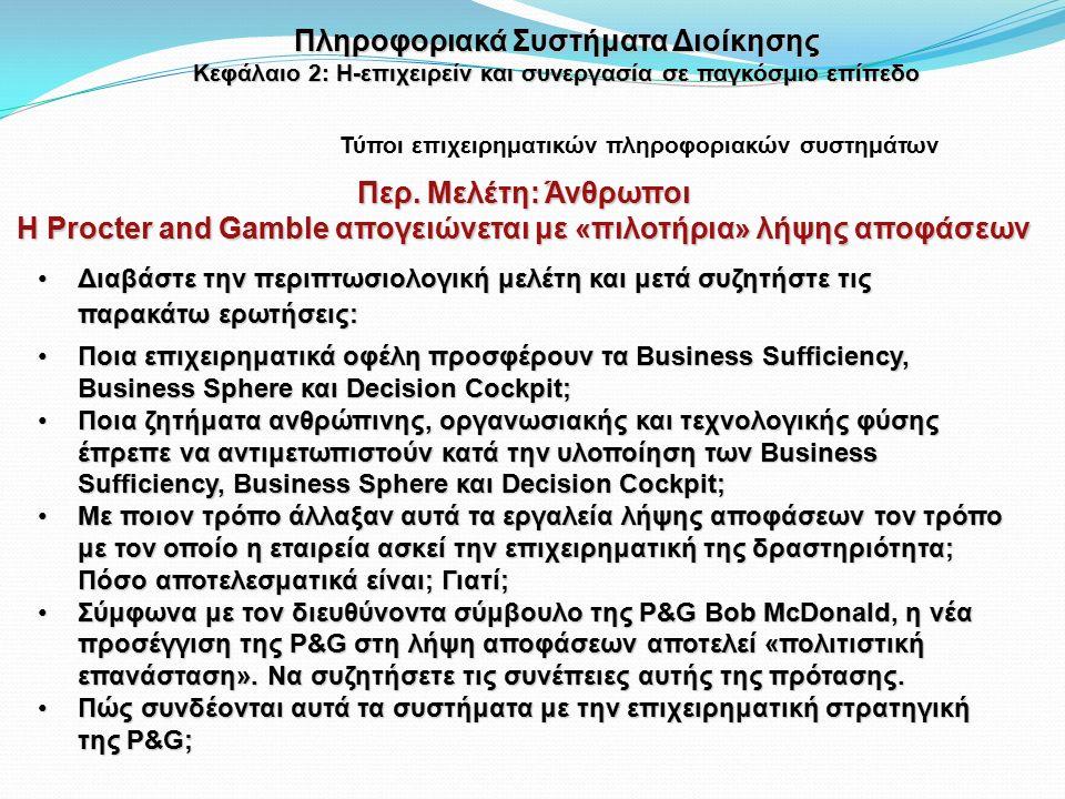 Διαβάστε την περιπτωσιολογική μελέτη και μετά συζητήστε τις παρακάτω ερωτήσεις:Διαβάστε την περιπτωσιολογική μελέτη και μετά συζητήστε τις παρακάτω ερωτήσεις: Ποια επιχειρηματικά οφέλη προσφέρουν τα Business Sufficiency, Business Sphere και Decision Cockpit;Ποια επιχειρηματικά οφέλη προσφέρουν τα Business Sufficiency, Business Sphere και Decision Cockpit; Ποια ζητήματα ανθρώπινης, οργανωσιακής και τεχνολογικής φύσης έπρεπε να αντιμετωπιστούν κατά την υλοποίηση των Business Sufficiency, Business Sphere και Decision Cockpit;Ποια ζητήματα ανθρώπινης, οργανωσιακής και τεχνολογικής φύσης έπρεπε να αντιμετωπιστούν κατά την υλοποίηση των Business Sufficiency, Business Sphere και Decision Cockpit; Με ποιον τρόπο άλλαξαν αυτά τα εργαλεία λήψης αποφάσεων τον τρόπο με τον οποίο η εταιρεία ασκεί την επιχειρηματική της δραστηριότητα; Πόσο αποτελεσματικά είναι; Γιατί;Με ποιον τρόπο άλλαξαν αυτά τα εργαλεία λήψης αποφάσεων τον τρόπο με τον οποίο η εταιρεία ασκεί την επιχειρηματική της δραστηριότητα; Πόσο αποτελεσματικά είναι; Γιατί; Σύμφωνα με τον διευθύνοντα σύμβουλο της P&G Bob McDonald, η νέα προσέγγιση της P&G στη λήψη αποφάσεων αποτελεί «πολιτιστική επανάσταση».