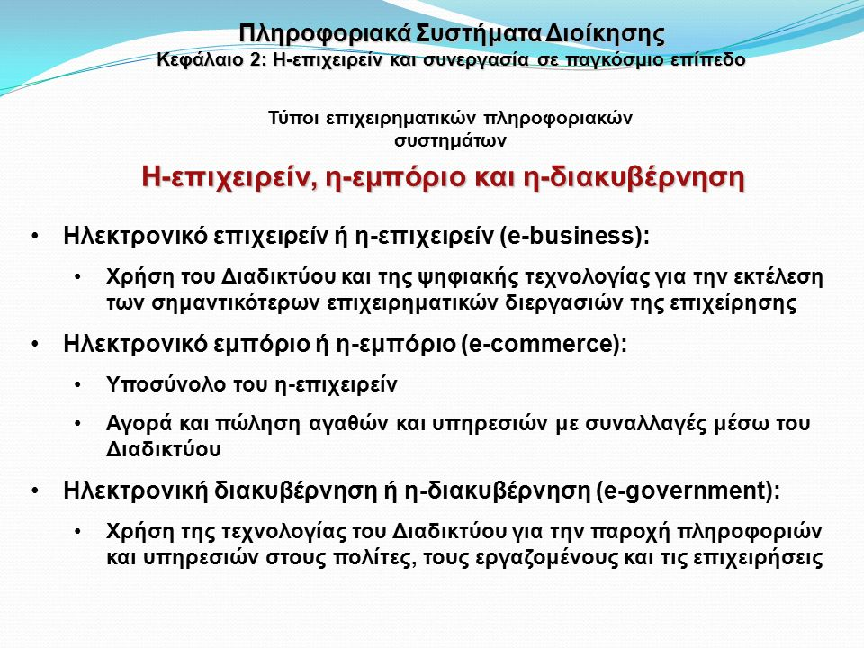 Η-επιχειρείν, η-εμπόριο και η-διακυβέρνηση Ηλεκτρονικό επιχειρείν ή η-επιχειρείν (e-business): Χρήση του Διαδικτύου και της ψηφιακής τεχνολογίας για την εκτέλεση των σημαντικότερων επιχειρηματικών διεργασιών της επιχείρησης Ηλεκτρονικό εμπόριο ή η-εμπόριο (e-commerce): Υποσύνολο του η-επιχειρείν Αγορά και πώληση αγαθών και υπηρεσιών με συναλλαγές μέσω του Διαδικτύου Ηλεκτρονική διακυβέρνηση ή η-διακυβέρνηση (e-government): Χρήση της τεχνολογίας του Διαδικτύου για την παροχή πληροφοριών και υπηρεσιών στους πολίτες, τους εργαζομένους και τις επιχειρήσεις Πληροφοριακά Συστήματα Διοίκησης Κεφάλαιο 2: Η-επιχειρείν και συνεργασία σε παγκόσμιο επίπεδο Τύποι επιχειρηματικών πληροφοριακών συστημάτων