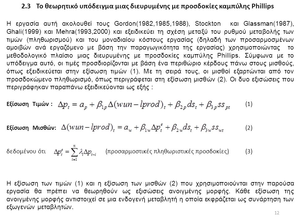 2.3Το θεωρητικό υπόδειγμα μιας διευρυμένης με προσδοκίες καμπύλης Phillips Η εργασία αυτή ακολουθεί τους Gordon(1982,1985,1988), Stockton και Glassman(1987), Ghali(1999) και Mehra(1993,2000) και εξειδικεύει τη σχέση μεταξύ του ρυθμού μεταβολής των τιμών (πληθωρισμού) και του μοναδιαίου κόστους εργασίας (δηλαδή των προσαρμοσμένων αμοιβών ανά εργαζόμενο με βάση την παραγωγικότητα της εργασίας) χρησιμοποιώντας το μεθοδολογικό πλαίσιο μιας διευρυμένης με προσδοκίες καμπύλης Phillips.