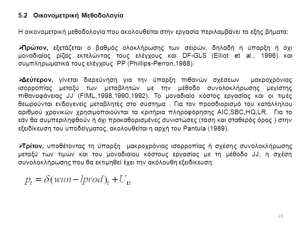 5.2Οικονομετρική Μεθοδολογία H οικονομετρική μεθοδολογία που ακολουθείται στην εργασία περιλαμβάνει τα εξής βήματα:  Πρώτον, εξετάζεται ο βαθμός ολοκλήρωσης των σειρών, δηλαδή η ύπαρξη ή όχι μοναδιαίας ρίζας εκτελώντας τους ελέγχους και DF-GLS (Elliot et al., 1996) και συμπληρωματικά τους ελέγχους PP (Phillips-Perron,1988).
