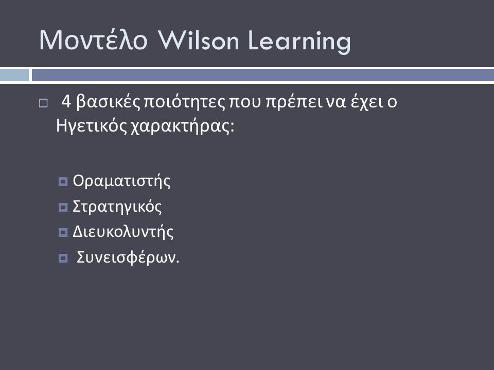 Μοντέλο Wilson Learning  4 βασικές ποιότητες που πρέπει να έχει ο Ηγετικός χαρακτήρας :  Οραματιστής  Στρατηγικός  ∆ ιευκολυντής  Συνεισφέρων.