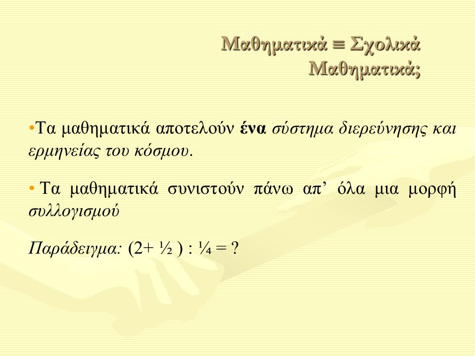 Τα μαθηματικά αποτελούν ένα σύστημα διερεύνησης και ερμηνείας του κόσμου. Τα μαθηματικά συνιστούν πάνω απ' όλα μια μορφή συλλογισμού Παράδειγμα: (2+ ½