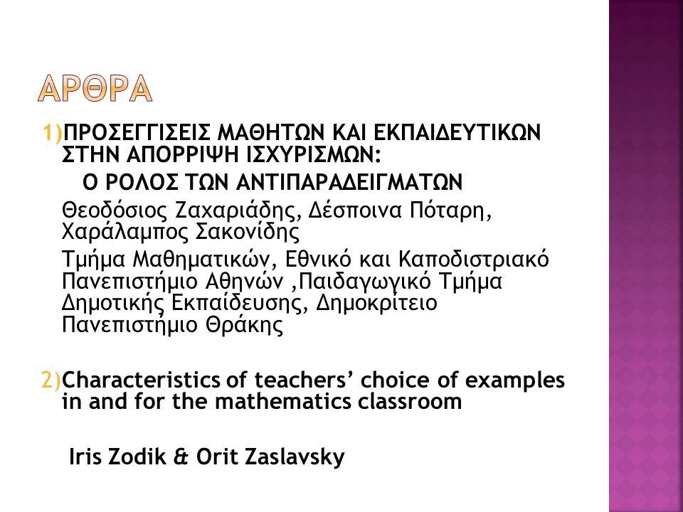 1)ΠΡΟΣΕΓΓΙΣΕΙΣ ΜΑΘΗΤΩΝ ΚΑΙ ΕΚΠΑΙΔΕΥΤΙΚΩΝ ΣΤΗΝ ΑΠΟΡΡΙΨΗ ΙΣΧΥΡΙΣΜΩΝ: Ο ΡΟΛΟΣ ΤΩΝ ΑΝΤΙΠΑΡΑΔΕΙΓΜΑΤΩΝ Θεοδόσιος Ζαχαριάδης, Δέσποινα Πόταρη, Χαράλαμπος Σακονίδης Τμήμα Μαθηματικών, Εθνικό και Καποδιστριακό Πανεπιστήμιο Αθηνών,Παιδαγωγικό Τμήμα Δημοτικής Εκπαίδευσης, Δημοκρίτειο Πανεπιστήμιο Θράκης 2)Characteristics of teachers' choice of examples in and for the mathematics classroom Iris Zodik & Orit Zaslavsky