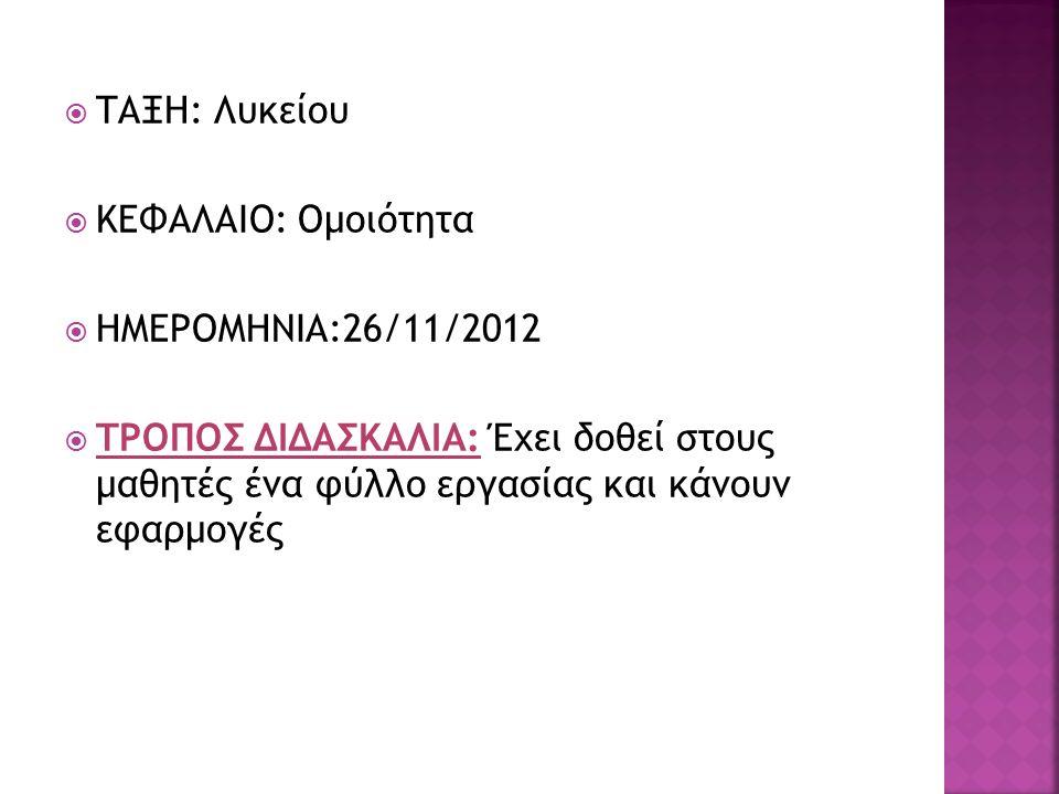  ΤΑΞΗ: Λυκείου  ΚΕΦΑΛΑΙΟ: Ομοιότητα  ΗΜΕΡΟΜΗΝΙΑ:26/11/2012  ΤΡΟΠΟΣ ΔΙΔΑΣΚΑΛΙΑ: Έχει δοθεί στους μαθητές ένα φύλλο εργασίας και κάνουν εφαρμογές
