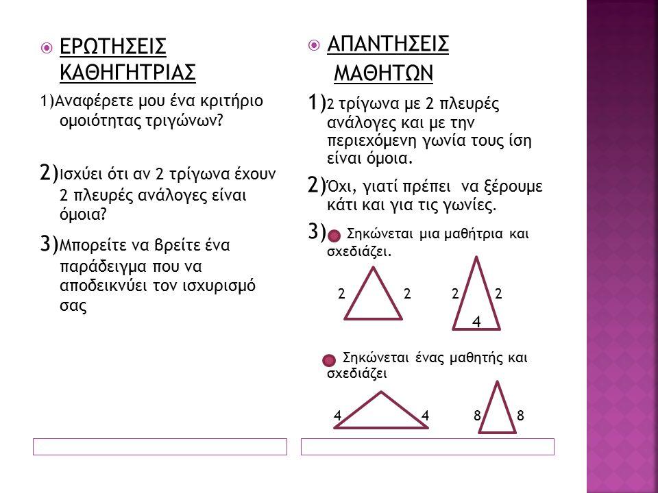  ΕΡΩΤΗΣΕΙΣ ΚΑΘΗΓΗΤΡΙΑΣ 1)Αναφέρετε μου ένα κριτήριο ομοιότητας τριγώνων.