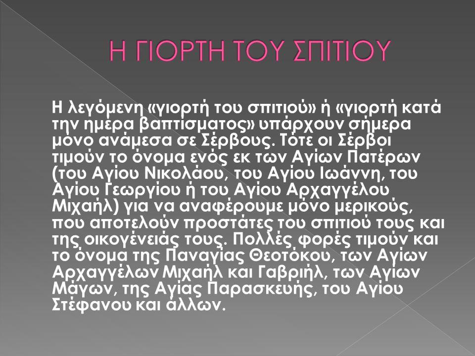 Η λεγόμενη «γιορτή του σπιτιού» ή «γιορτή κατά την ημέρα βαπτίσματος» υπάρχουν σήμερα μόνο ανάμεσα σε Σέρβους.