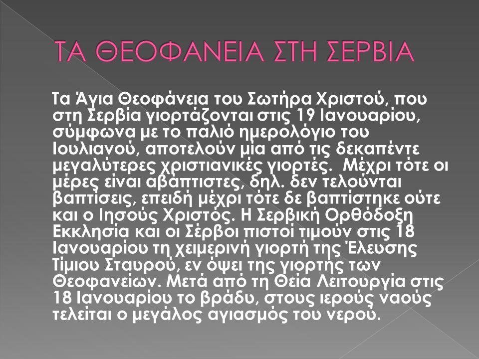 Τα Άγια Θεοφάνεια του Σωτήρα Χριστού, που στη Σερβία γιορτάζονται στις 19 Ιανουαρίου, σύμφωνα με το παλιό ημερολόγιο του Ιουλιανού, αποτελούν μία από τις δεκαπέντε μεγαλύτερες χριστιανικές γιορτές.