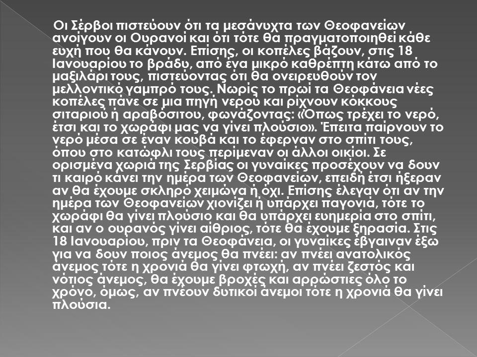 Οι Σέρβοι πιστεύουν ότι τα μεσάνυχτα των Θεοφανείων ανοίγουν οι Ουρανοί και ότι τότε θα πραγματοποιηθεί κάθε ευχή που θα κάνουν.