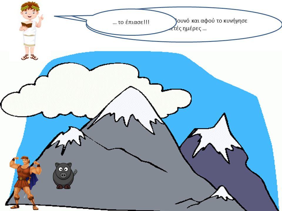 Ο Ηρακλής πήγε στο βουνό και αφού το κυνήγησε αρκετές ημέρες … … το έπιασε!!!