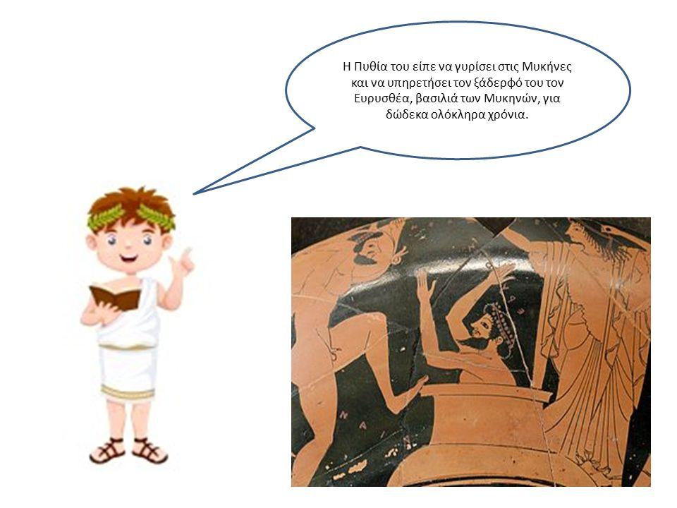 Η Πυθία του είπε να γυρίσει στις Μυκήνες και να υπηρετήσει τον ξάδερφό του τον Ευρυσθέα, βασιλιά των Μυκηνών, για δώδεκα ολόκληρα χρόνια.