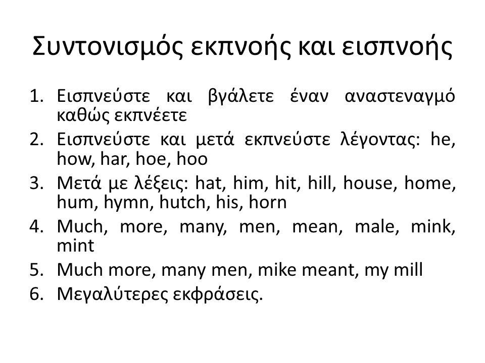 Συντονισμός εκπνοής και εισπνοής 1.Εισπνεύστε και βγάλετε έναν αναστεναγμό καθώς εκπνέετε 2.Εισπνεύστε και μετά εκπνεύστε λέγοντας: he, how, har, hoe, hoo 3.Μετά με λέξεις: hat, him, hit, hill, house, home, hum, hymn, hutch, his, horn 4.Much, more, many, men, mean, male, mink, mint 5.Much more, many men, mike meant, my mill 6.Μεγαλύτερες εκφράσεις.