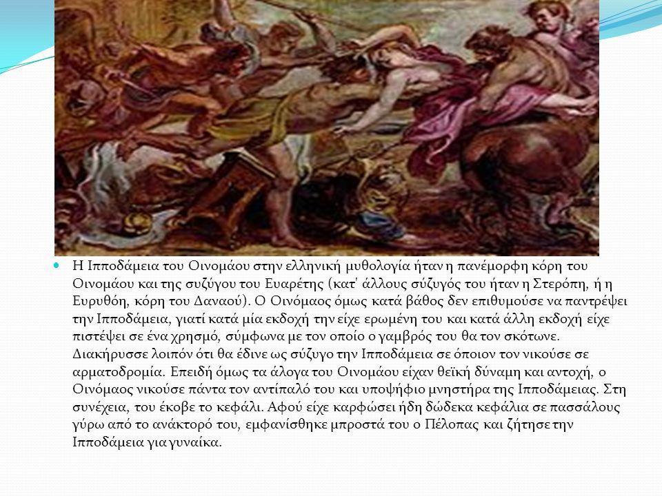 Η Ιπποδάμεια του Οινομάου στην ελληνική μυθολογία ήταν η πανέμορφη κόρη του Οινομάου και της συζύγου του Ευαρέτης (κατ άλλους σύζυγός του ήταν η Στερόπη, ή η Ευρυθόη, κόρη του Δαναού).