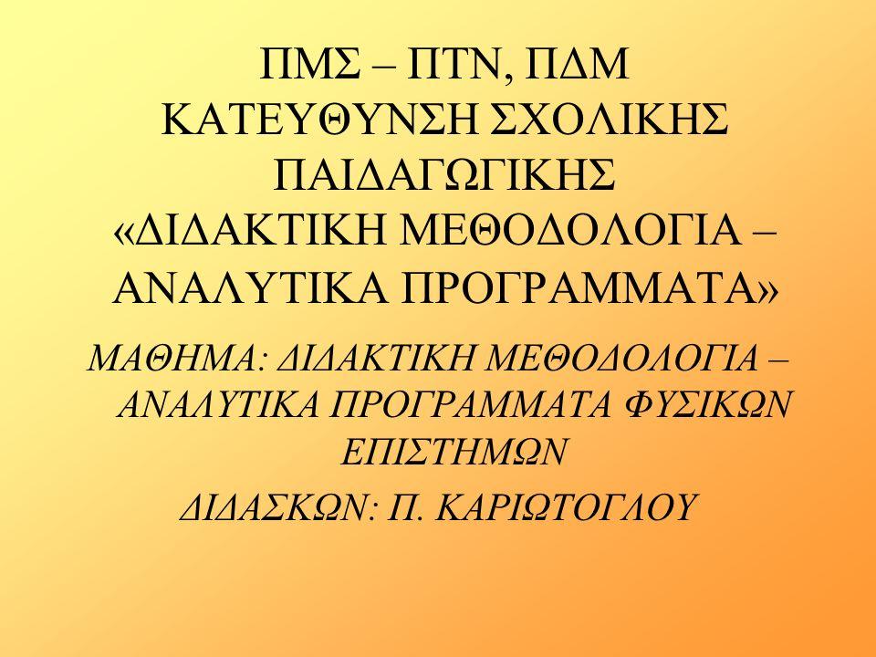 ΠΜΣ – ΠΤΝ, ΠΔΜ ΚΑΤΕΥΘΥΝΣΗ ΣΧΟΛΙΚΗΣ ΠΑΙΔΑΓΩΓΙΚΗΣ «ΔΙΔΑΚΤΙΚΗ ΜΕΘΟΔΟΛΟΓΙΑ – ΑΝΑΛΥΤΙΚΑ ΠΡΟΓΡΑΜΜΑΤΑ» ΜΑΘΗΜΑ: ΔΙΔΑΚΤΙΚΗ ΜΕΘΟΔΟΛΟΓΙΑ – ΑΝΑΛΥΤΙΚΑ ΠΡΟΓΡΑΜΜΑΤΑ ΦΥΣΙΚΩΝ ΕΠΙΣΤΗΜΩΝ ΔΙΔΑΣΚΩΝ: Π.