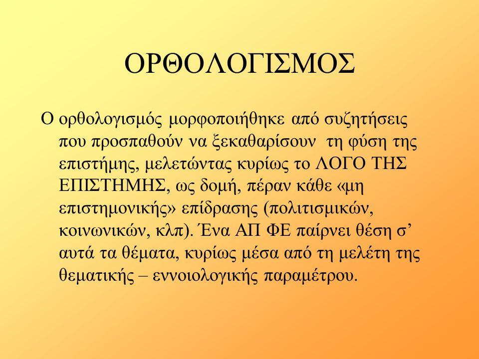 ΟΡΘΟΛΟΓΙΣΜΟΣ Ο ορθολογισμός μορφοποιήθηκε από συζητήσεις που προσπαθούν να ξεκαθαρίσουν τη φύση της επιστήμης, μελετώντας κυρίως το ΛΟΓΟ ΤΗΣ ΕΠΙΣΤΗΜΗΣ, ως δομή, πέραν κάθε «μη επιστημονικής» επίδρασης (πολιτισμικών, κοινωνικών, κλπ).