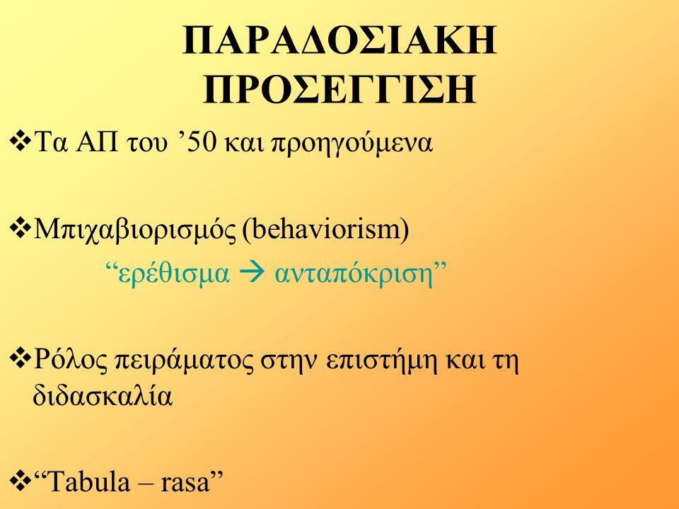 ΠΑΡΑΔΟΣΙΑΚΗ ΠΡΟΣΕΓΓΙΣΗ  Τα ΑΠ του '50 και προηγούμενα  Μπιχαβιορισμός (behaviorism) ερέθισμα  ανταπόκριση  Ρόλος πειράματος στην επιστήμη και τη διδασκαλία  Tabula – rasa