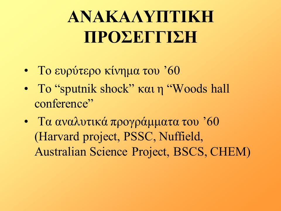 ΑΝΑΚΑΛΥΠΤΙΚΗ ΠΡΟΣΕΓΓΙΣΗ Το ευρύτερο κίνημα του '60 Το sputnik shock και η Woods hall conference Tα αναλυτικά προγράμματα του '60 (Harvard project, PSSC, Nuffield, Australian Science Project, BSCS, CHEM)