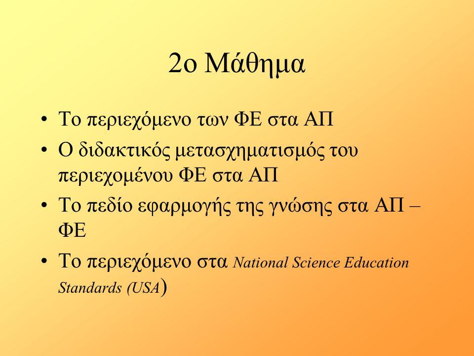 2ο Μάθημα Το περιεχόμενο των ΦΕ στα ΑΠ Ο διδακτικός μετασχηματισμός του περιεχομένου ΦΕ στα ΑΠ Το πεδίο εφαρμογής της γνώσης στα ΑΠ – ΦΕ Το περιεχόμενο στα National Science Education Standards (USA )